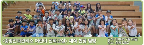 중앙전파관리소 어린이 전파교실 제작 현장 탐방  일시:2016년 7월 28일 장소: 상암 MBC