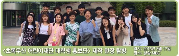 초록우산 어린이재단 대학생 홍보단 제작 현장 탐방 일시:2016년 8월 17일 장소: 상암 MBC