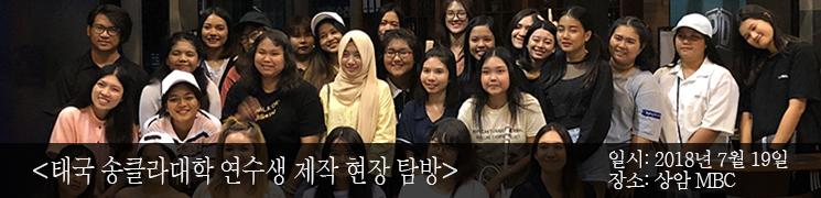 태국 송클라대학 연수생 제작 현장 탐방 일시:2018년 7월 19일 장소: 상암 MBC