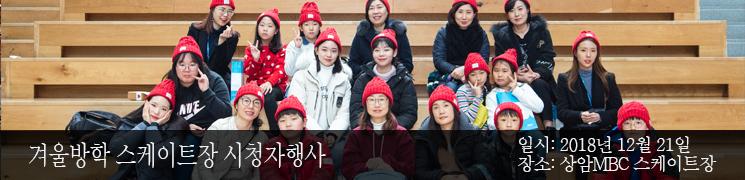 겨울방학 스케이트장 시청자행사 일시:2018년 12월 21일 장소: 상암MBC 스케이트장