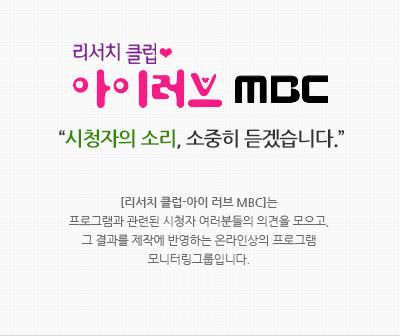 """리서치클럽 아이러브 mbc """"시청자의 소리, 소중히 듣겠습니다."""" [리서치 클럽-아이 러브 MBC]는 프로그램과 관련된 시청자 여러분들의 의견을 모으고, 그 결과를 제작에 반영하는 온라인상의 프로그램 모니터링그룹입니다."""