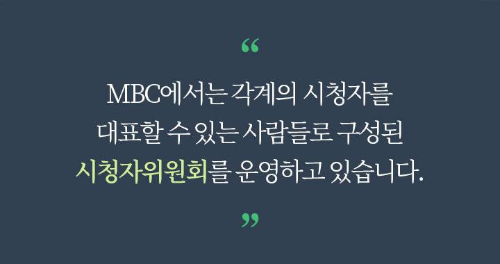 MBC에서는 각계의 시청자를 대표할 수 있는 사람들로 구성된 시청자위원회를 운영하고 있습니다.
