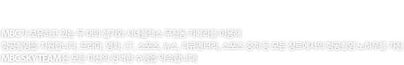 MBC SKY TEAM MBC가 보유하고 있는 두 대의 헬기와 시네플렉스 무진동 카메라를 이용해 항공촬영을 지원합니다. 드라마, 영화, CF, 스포츠, 뉴스, 다큐멘터리, 스포츠 중계 등 모든 장르에서의 항공촬영 노하우를 가진 MBC SKY TEAM은 모든 미션의 완벽 수행을 약속합니다.